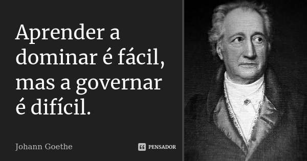 Aprender a dominar é fácil, mas a governar é difícil.... Frase de Johann Goethe.