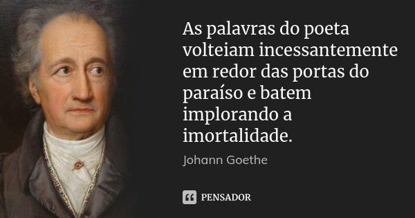 As palavras do poeta volteiam incessantemente em redor das portas do paraíso e batem implorando a imortalidade.... Frase de Johann Goethe.