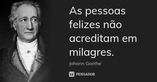 As pessoas felizes não acreditam em milagres.... Frase de Johann Goethe.