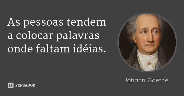As pessoas tendem a colocar palavras onde faltam idéias.... Frase de Johann Goethe.