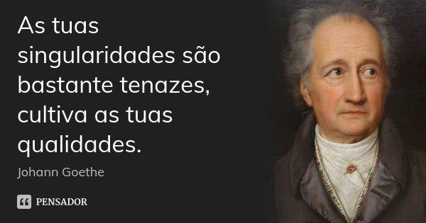 As tuas singularidades são bastante tenazes, cultiva as tuas qualidades.... Frase de Johann Goethe.