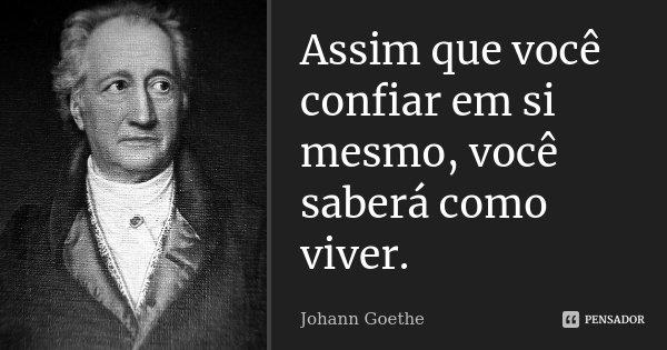 Assim que você confiar em si mesmo, você saberá como viver.... Frase de Johann Goethe.