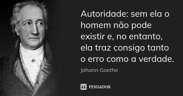 Autoridade: sem ela o homem não pode existir e, no entanto, ela traz consigo tanto o erro como a verdade.... Frase de Johann Goethe.