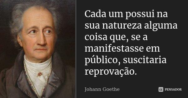 Cada um possui na sua natureza alguma coisa que, se a manifestasse em público, suscitaria reprovação.... Frase de Johann Goethe.