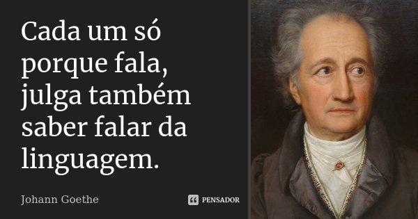 Cada um só porque fala, julga também saber falar da linguagem.... Frase de Johann Goethe.
