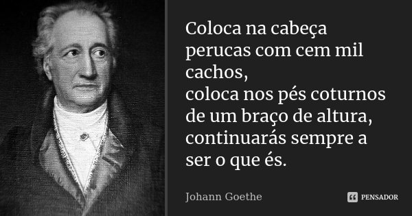 Coloca na cabeça perucas com cem mil cachos, / coloca nos pés coturnos de um braço de altura, /continuarás sempre a ser o que és.... Frase de Johann Goethe.
