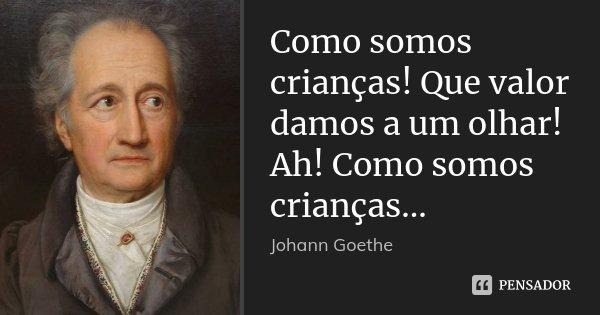 Como somos crianças! Que valor damos a um olhar! Ah! Como somos crianças...... Frase de Johann Goethe.