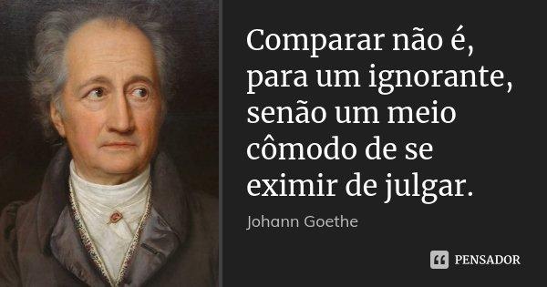 Comparar não é, para um ignorante, senão um meio cômodo de se eximir de julgar.... Frase de Johann Goethe.