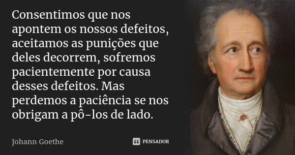 Consentimos que nos apontem os nossos defeitos, aceitamos as punições que deles decorrem, sofremos pacientemente por causa desses defeitos. Mas perdemos a paciê... Frase de Johann Goethe.