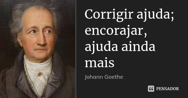 Corrigir ajuda; encorajar, ajuda ainda mais... Frase de Johann Goethe.