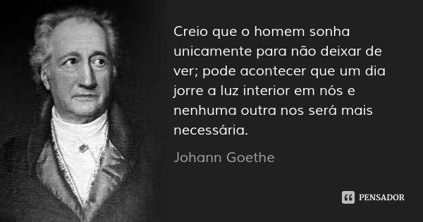Creio que o homem sonha unicamente para não deixar de ver; pode acontecer que um dia jorre a luz interior em nós e nenhuma outra nos será mais necessária.... Frase de Johann Goethe.