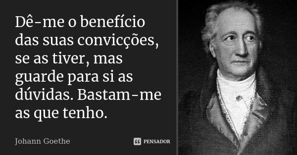 Dê-me o benefício das suas convicções, se as tiver, mas guarde para si as dúvidas. Bastam-me as que tenho.... Frase de Johann Goethe.