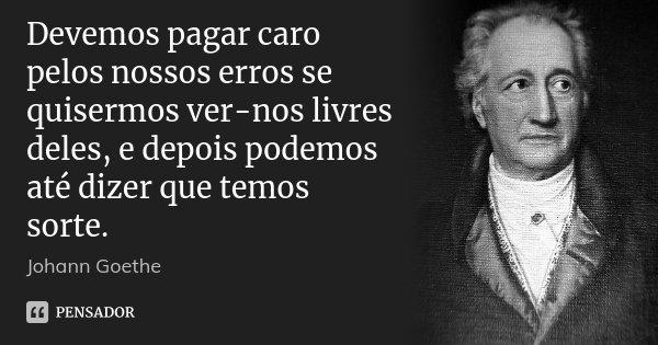 Devemos pagar caro pelos nossos erros se quisermos ver-nos livres deles, e depois podemos até dizer que temos sorte.... Frase de Johann Goethe.