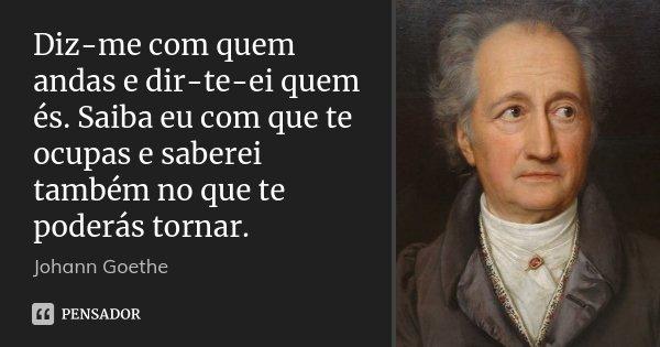 Diz-me com quem andas e dir-te-ei quem és. Saiba eu com que te ocupas e saberei também no que te poderás tornar.... Frase de Johann Goethe.