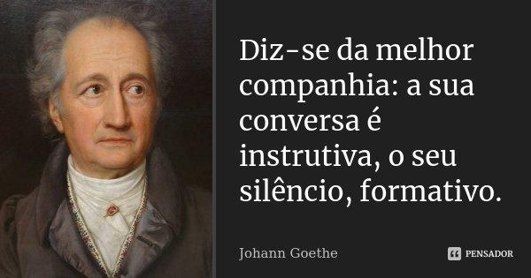 Diz-se da melhor companhia: a sua conversa é instrutiva, o seu silêncio, formativo.... Frase de Johann Goethe.