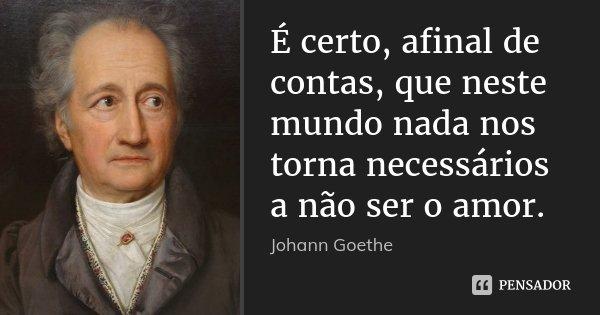 É certo, afinal de contas, que neste mundo nada nos torna necessários a não ser o amor.... Frase de Johann Goethe.