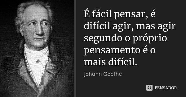É fácil pensar, é difícil agir, mas agir segundo o próprio pensamento é o mais difícil.... Frase de Johann Goethe.