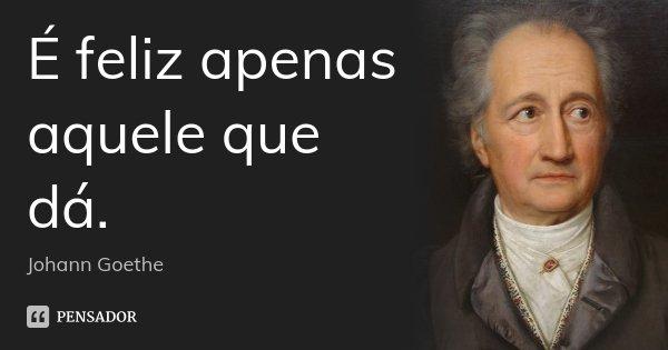 É feliz apenas aquele que dá.... Frase de Johann Goethe.