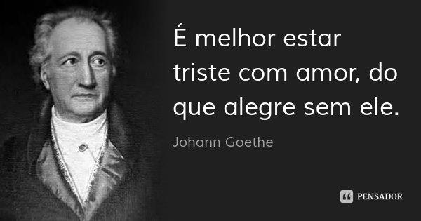 É melhor estar triste com amor, do que alegre sem ele.... Frase de Johann Goethe.