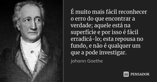 É muito mais fácil reconhecer o erro do que encontrar a verdade; aquele está na superfície e por isso é fácil erradicá-lo; esta repousa no fundo, e não é qualqu... Frase de Johann Goethe.