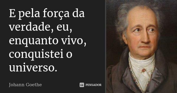 E pela força da verdade, eu, enquanto vivo, conquistei o universo.... Frase de Johann Goethe.