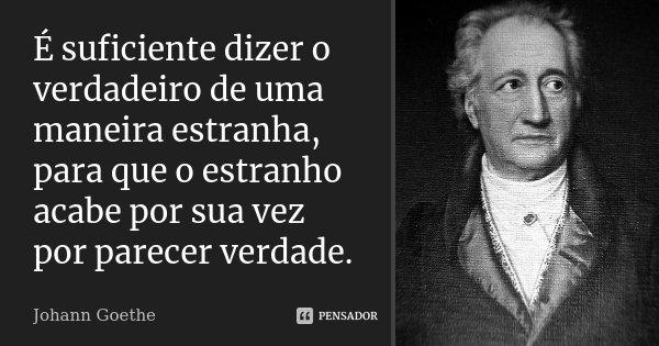 É suficiente dizer o verdadeiro de uma maneira estranha, para que o estranho acabe por sua vez por parecer verdade.... Frase de Johann Goethe.