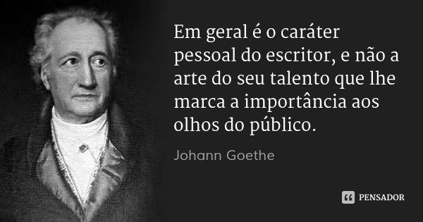 Em geral é o caráter pessoal do escritor, e não a arte do seu talento que lhe marca a importância aos olhos do público.... Frase de Johann Goethe.