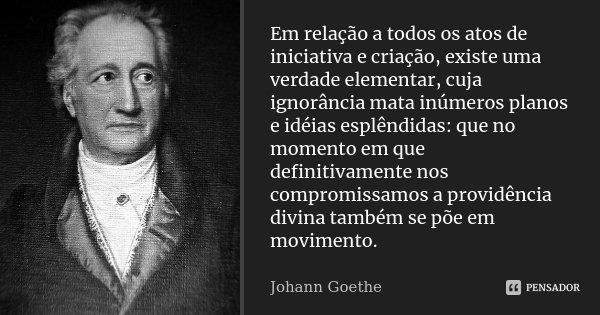 Em relação a todos os atos de iniciativa e criação, existe uma verdade elementar, cuja ignorância mata inúmeros planos e idéias esplêndidas: que no momento em q... Frase de Johann Goethe.