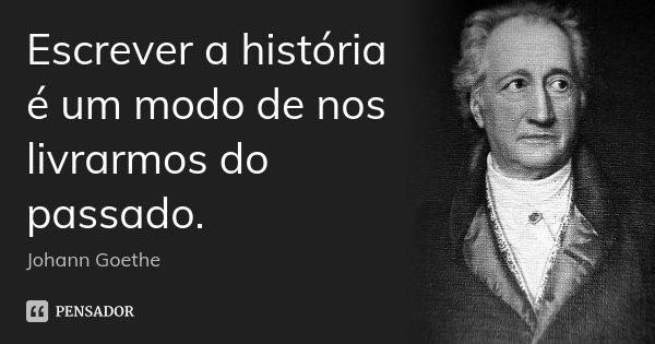 Escrever a história é um modo de nos livrarmos do passado.... Frase de Johann Goethe.