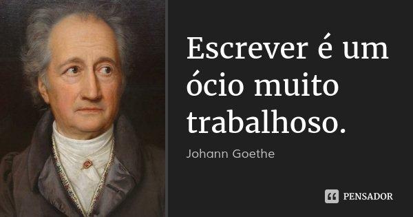Escrever é um ócio muito trabalhoso.... Frase de Johann Goethe.
