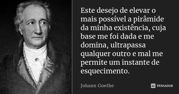 Este desejo de elevar o mais possível a pirâmide da minha existência, cuja base me foi dada e me domina, ultrapassa qualquer outro e mal me permite um instante ... Frase de Johann Goethe.