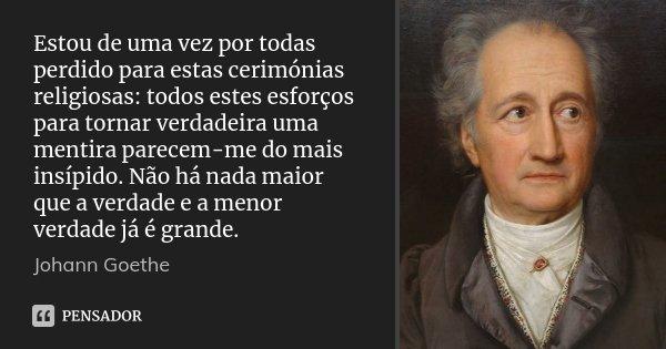 Estou de uma vez por todas perdido para estas cerimónias religiosas: todos estes esforços para tornar verdadeira uma mentira parecem-me do mais insípido. Não há... Frase de Johann Goethe.