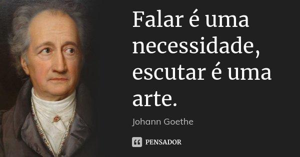 Falar é uma necessidade, escutar é uma arte.... Frase de Johann Goethe.