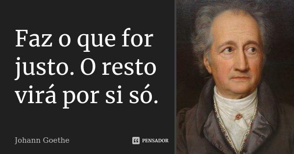 Faz o que for justo. O resto virá por si só.... Frase de Johann Goethe.