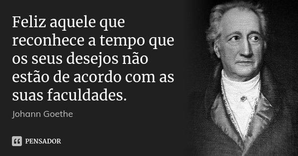 Feliz aquele que reconhece a tempo que os seus desejos não estão de acordo com as suas faculdades.... Frase de Johann Goethe.