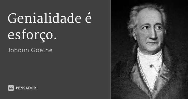Genialidade é esforço.... Frase de Johann Goethe.
