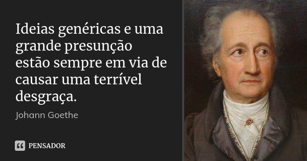 Ideias genéricas e uma grande presunção estão sempre em via de causar uma terrível desgraça.... Frase de Johann Goethe.