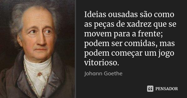 Ideias ousadas são como as peças de xadrez que se movem para a frente; podem ser comidas, mas podem começar um jogo vitorioso.... Frase de Johann Goethe.