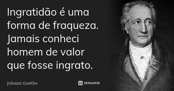 Ingratidão é uma forma de fraqueza. Jamais conheci homem de valor que fosse ingrato.... Frase de Johann Goethe.