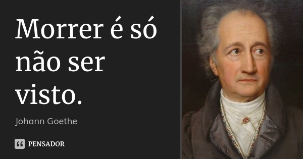 Morrer é só não ser visto.... Frase de Johann Goethe.