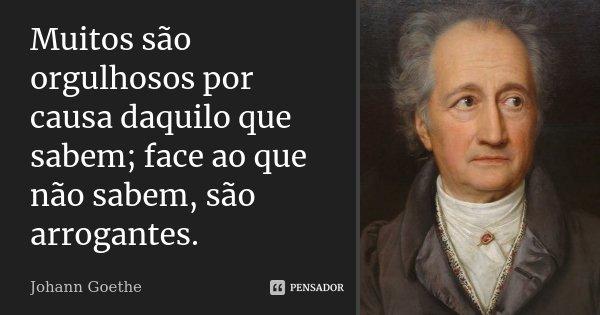 Muitos são orgulhosos por causa daquilo que sabem; face ao que não sabem, são arrogantes.... Frase de Johann Goethe.