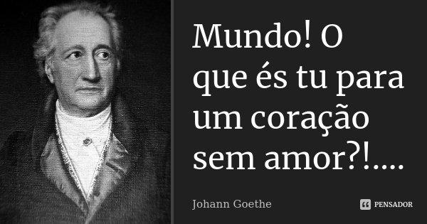 Mundo! O que és tu para um coração sem amor?!....... Frase de Johann Goethe.