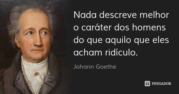 Nada descreve melhor o caráter dos homens do que aquilo que eles acham ridículo.... Frase de Johann Goethe.
