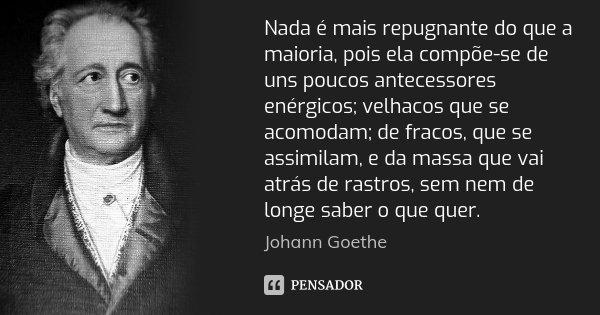 Nada é mais repugnante do que a maioria, pois ela compõe-se de uns poucos antecessores enérgicos; velhacos que se acomodam; de fracos, que se assimilam, e da ma... Frase de Johann Goethe.