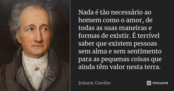 Nada é tão necessário ao homem como o amor, de todas as suas maneiras e formas de existir. É terrível saber que existem pessoas sem alma e sem sentimento para a... Frase de Johann Goethe.