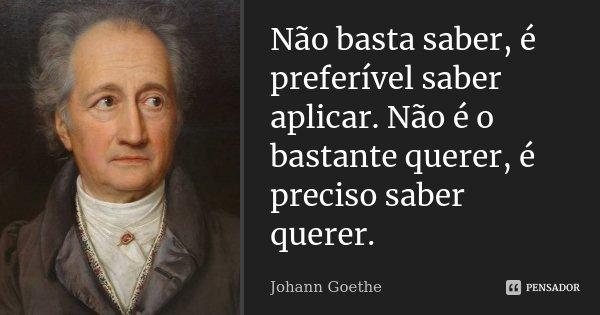 Não basta saber, é preferível saber aplicar. Não é o bastante querer, é preciso saber querer.... Frase de Johann Goethe.