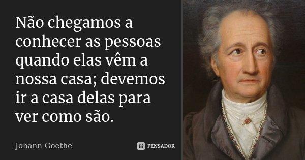 Não chegamos a conhecer as pessoas quando elas vêm a nossa casa; devemos ir a casa delas para ver como são.... Frase de Johann Goethe.