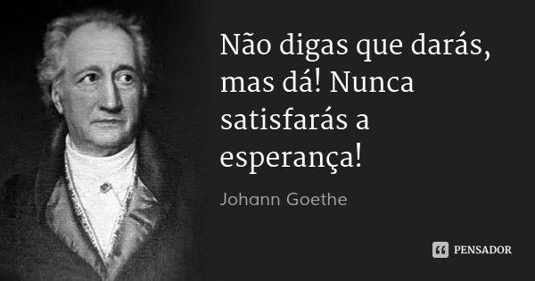 Não digas que darás, mas dá! Nunca satisfarás a esperança!... Frase de Johann Goethe.