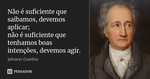 Não é suficiente que saibamos, devemos aplicar; não é suficiente que tenhamos boas intenções, devemos agir.... Frase de Johann Goethe.