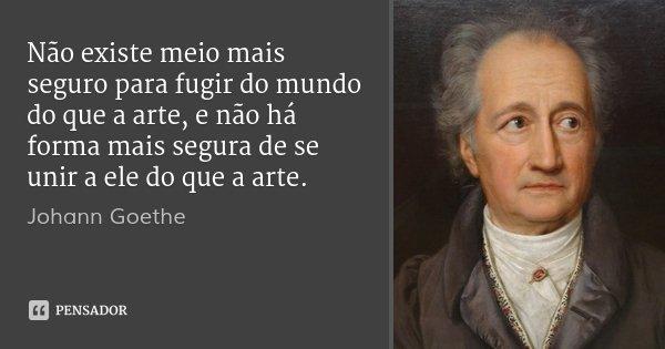 Não existe meio mais seguro para fugir do mundo do que a arte, e não há forma mais segura de se unir a ele do que a arte.... Frase de Johann Goethe.